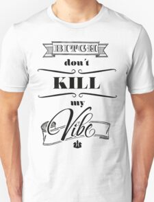 Bitch don´t kill my vibe... T-Shirt