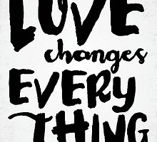 Love Changes Everything - V1 by noondaydesign