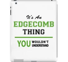 It's an EDGECOMB thing, you wouldn't understand !! iPad Case/Skin