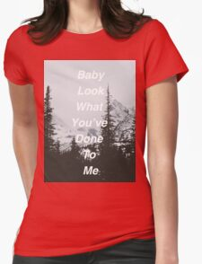 Baby Look What You've Done To Me  Womens Fitted T-Shirt