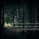 The best things in life are unseen. That's why we close our eyes when we kiss, laugh and dream. by netza