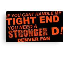 If You Can't Handle My Tight End You Need a Stronger D - Denver Fan Tshirt & Hoodies Canvas Print