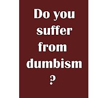 Do You Suffer From Dumbism Photographic Print