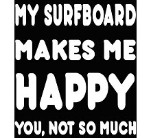 My Surfboard Makes Me Happy You, Not So Much - Tshirts & Hoodies! Photographic Print