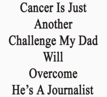Cancer Is Just Another Challenge My Dad Will Overcome He's A Journalist  by supernova23