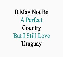 It May Not Be A Perfect Country But I Still Love Uruguay  Unisex T-Shirt