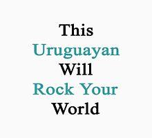 This Uruguayan Will Rock Your World  Unisex T-Shirt