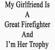 My Girlfriend Is A Great Firefighter And I'm Her Trophy  by supernova23