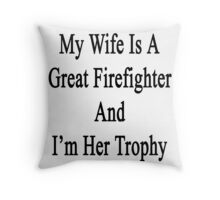 My Wife Is A Great Firefighter And I'm Her Trophy  Throw Pillow