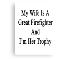My Wife Is A Great Firefighter And I'm Her Trophy  Metal Print