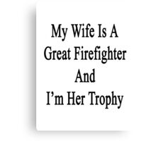 My Wife Is A Great Firefighter And I'm Her Trophy  Canvas Print