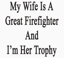 My Wife Is A Great Firefighter And I'm Her Trophy  by supernova23