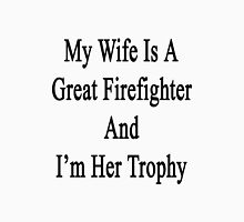 My Wife Is A Great Firefighter And I'm Her Trophy  Unisex T-Shirt