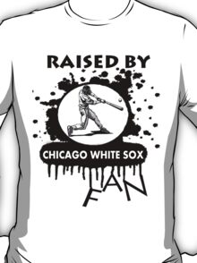 RAISED BY CHICAGO WHITE SOX FAN T-Shirt