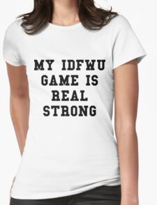 My IDFWU Game Is Real Strong T-Shirt