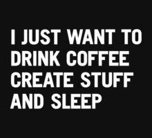 I just want to drink coffee create stuff and sleep by WORDS BRAND™