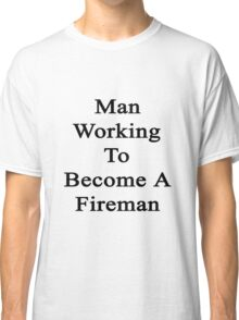 Man Working To Become A Fireman  Classic T-Shirt