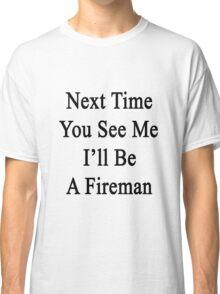 Next Time You See Me I'll Be A Fireman  Classic T-Shirt