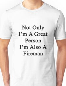 Not Only I'm A Great Person I'm Also A Fireman  Unisex T-Shirt