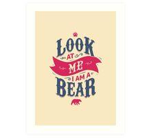 LOOK AT ME I AM A BEAR Art Print