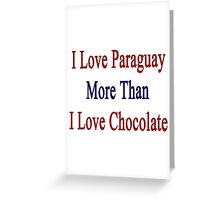 I Love Paraguay More Than I Love Chocolate  Greeting Card