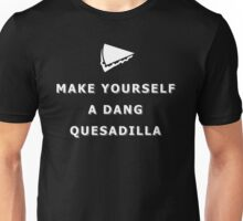 Make yourself a dang quesadilla Unisex T-Shirt