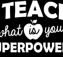 I teach what is your superpower? by teeshoppy