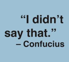 """I didn't say that."" - Confucius by Nicole Petegorsky"