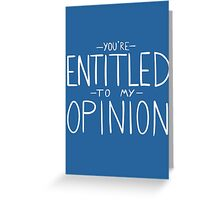 """""""You're Entitled to My Opinion"""" Greeting Card"""