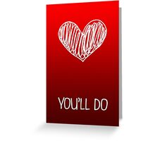You'll Do - Valentines Card Greeting Card