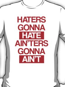 Haters Gonna Hate, Ain'ters Gonna Ain't T-Shirt