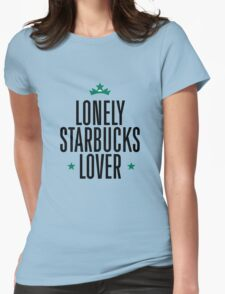 Lonely Starbucks Lover Womens Fitted T-Shirt