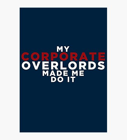 My Corporate Overlords Made Me Do It Photographic Print