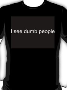 I see dumb people T-Shirt