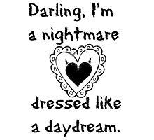 """""""Darling, I'm a nightmare dressed like a daydream."""" Photographic Print"""