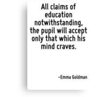 All claims of education notwithstanding, the pupil will accept only that which his mind craves. Canvas Print