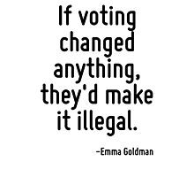If voting changed anything, they'd make it illegal. Photographic Print