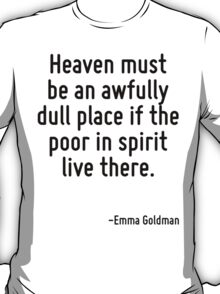 Heaven must be an awfully dull place if the poor in spirit live there. T-Shirt
