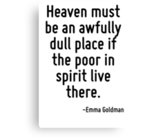 Heaven must be an awfully dull place if the poor in spirit live there. Canvas Print