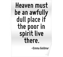 Heaven must be an awfully dull place if the poor in spirit live there. Poster