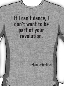 If I can't dance, I don't want to be part of your revolution. T-Shirt