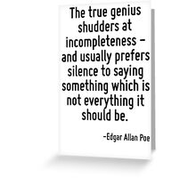 The true genius shudders at incompleteness - and usually prefers silence to saying something which is not everything it should be. Greeting Card