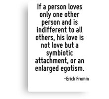 If a person loves only one other person and is indifferent to all others, his love is not love but a symbiotic attachment, or an enlarged egotism. Canvas Print