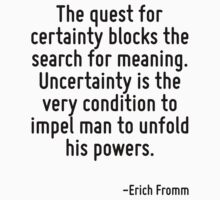 The quest for certainty blocks the search for meaning. Uncertainty is the very condition to impel man to unfold his powers. by Quotr