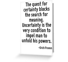 The quest for certainty blocks the search for meaning. Uncertainty is the very condition to impel man to unfold his powers. Greeting Card