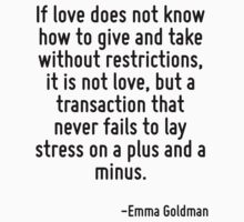 If love does not know how to give and take without restrictions, it is not love, but a transaction that never fails to lay stress on a plus and a minus. by Quotr