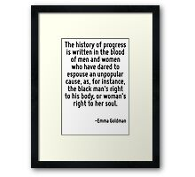 The history of progress is written in the blood of men and women who have dared to espouse an unpopular cause, as, for instance, the black man's right to his body, or woman's right to her soul. Framed Print