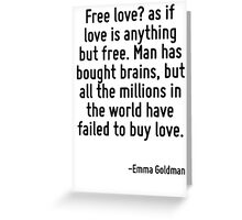 Free love? as if love is anything but free. Man has bought brains, but all the millions in the world have failed to buy love. Greeting Card