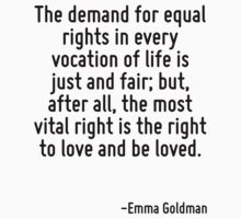 The demand for equal rights in every vocation of life is just and fair; but, after all, the most vital right is the right to love and be loved. by Quotr