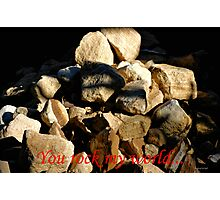 YOU ROCK MY WORLD... Photographic Print